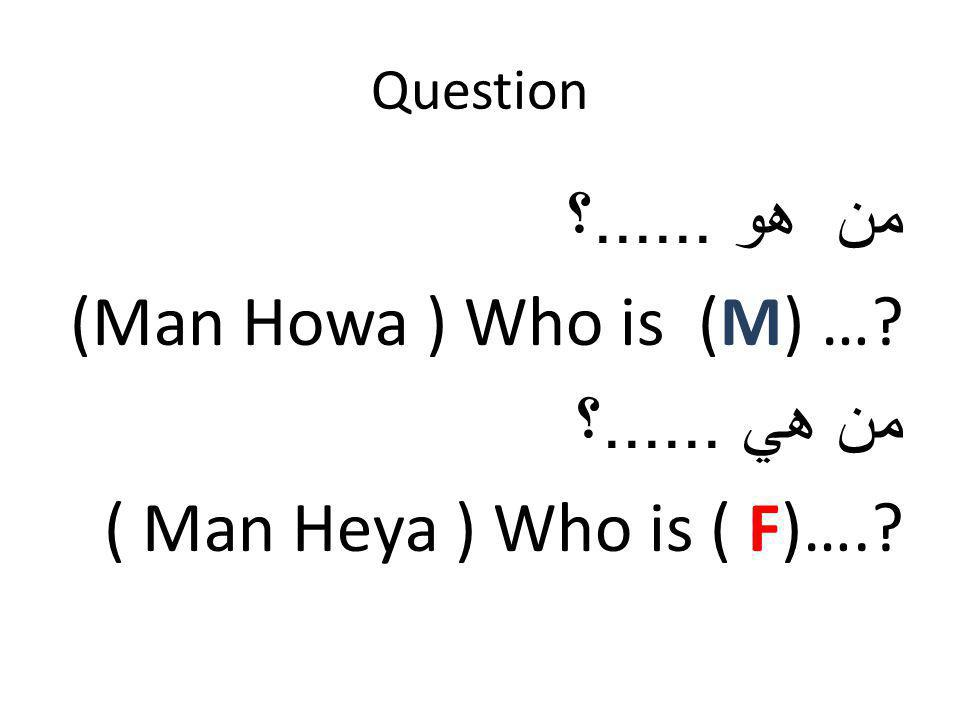 Question من هو...... ؟ (Man Howa ) Who is (M) …? من هي...... ؟ ( Man Heya ) Who is ( F)….?
