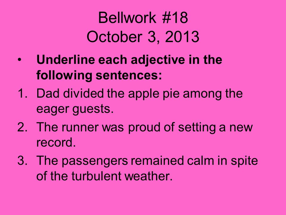 Bellwork #18 October 3, 2013 Underline each adjective in the following sentences: 1.Dad divided the apple pie among the eager guests.
