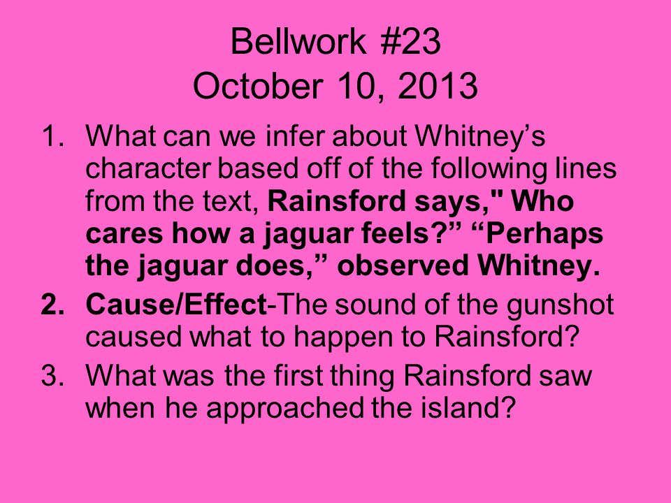 Bellwork #23 October 10, 2013 1.What can we infer about Whitney's character based off of the following lines from the text, Rainsford says, Who cares how a jaguar feels Perhaps the jaguar does, observed Whitney.