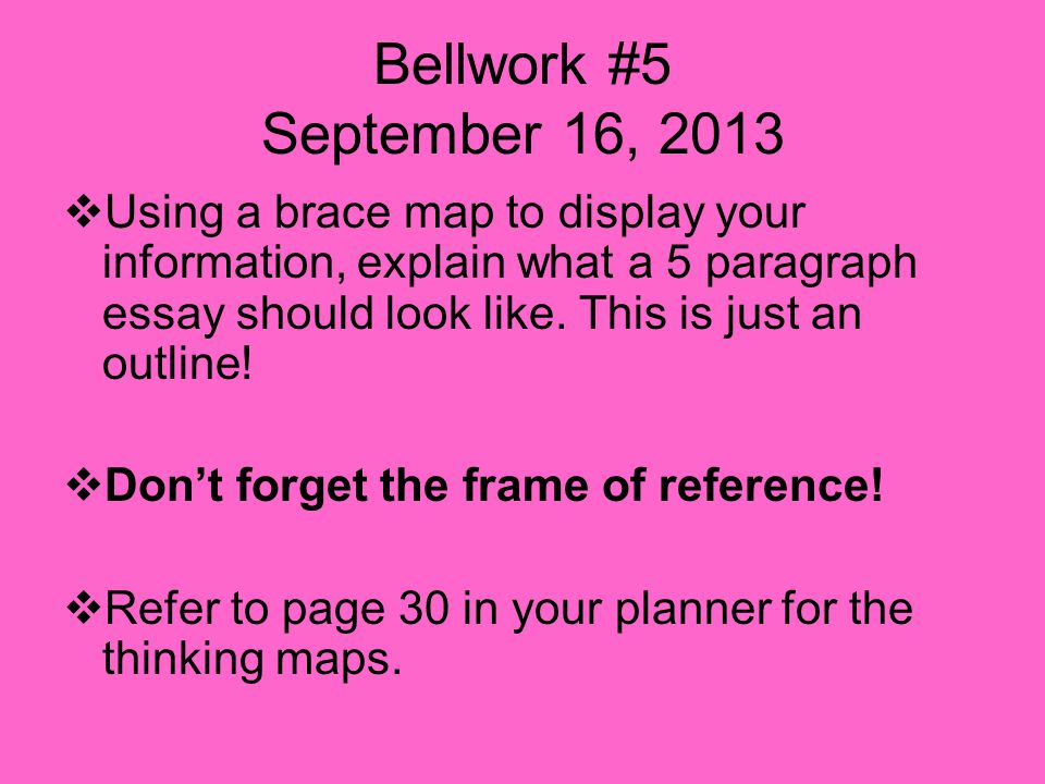 Bellwork #5 September 16, 2013  Using a brace map to display your information, explain what a 5 paragraph essay should look like.