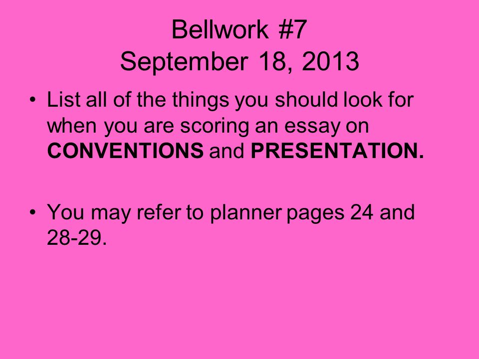 Bellwork #7 September 18, 2013 List all of the things you should look for when you are scoring an essay on CONVENTIONS and PRESENTATION.