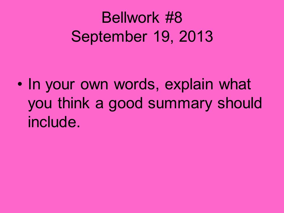 Bellwork #8 September 19, 2013 In your own words, explain what you think a good summary should include.
