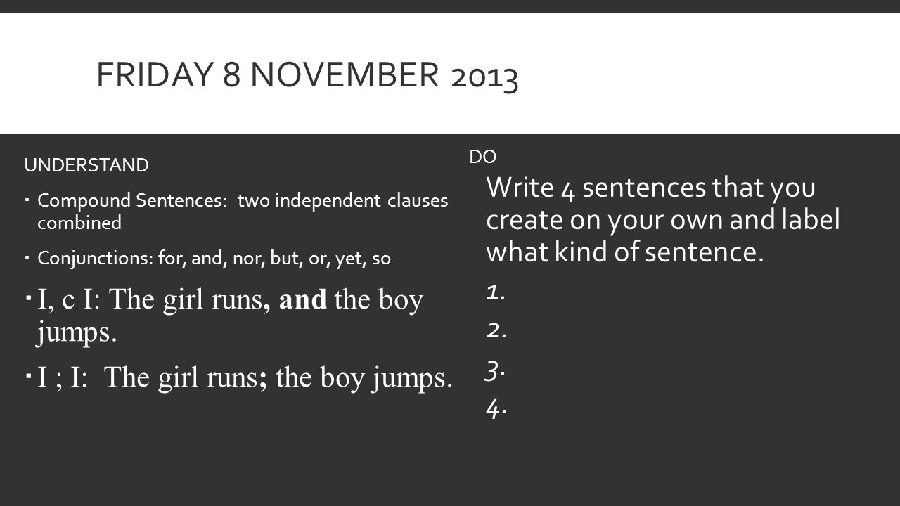 FRIDAY 8 NOVEMBER 2013 UNDERSTAND  Compound Sentences: two independent clauses combined  Conjunctions: for, and, nor, but, or, yet, so  I, c I: The girl runs, and the boy jumps.