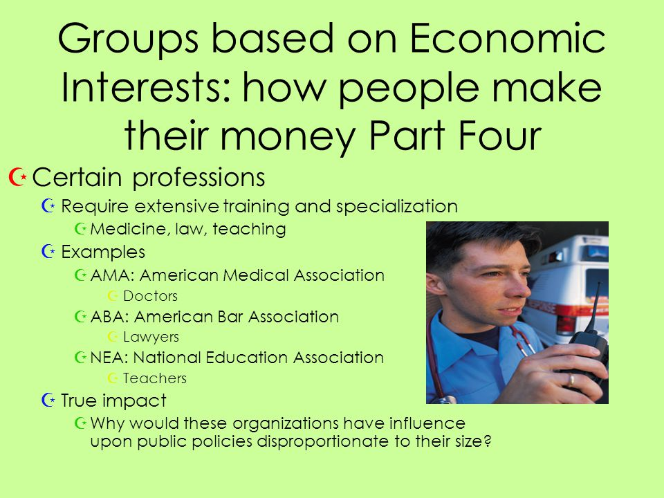 Groups based on Economic Interests: how people make their money Part Four ZCertain professions ZRequire extensive training and specialization ZMedicine, law, teaching ZExamples ZAMA: American Medical Association ZDoctors ZABA: American Bar Association ZLawyers ZNEA: National Education Association ZTeachers ZTrue impact ZWhy would these organizations have influence upon public policies disproportionate to their size