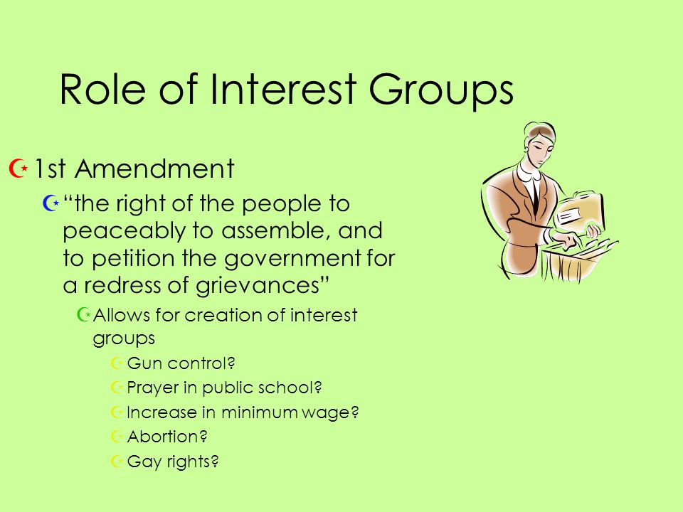 Role of Interest Groups Z1st Amendment Z the right of the people to peaceably to assemble, and to petition the government for a redress of grievances ZAllows for creation of interest groups ZGun control.