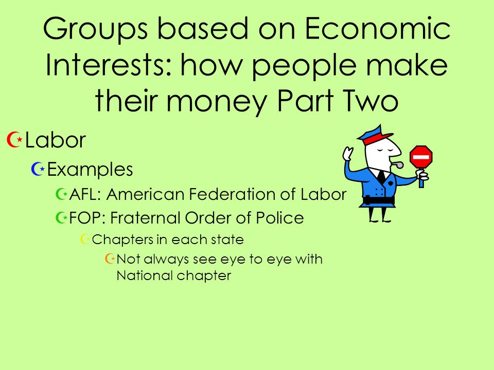 Groups based on Economic Interests: how people make their money Part Two ZLabor ZExamples ZAFL: American Federation of Labor ZFOP: Fraternal Order of Police ZChapters in each state ZNot always see eye to eye with National chapter
