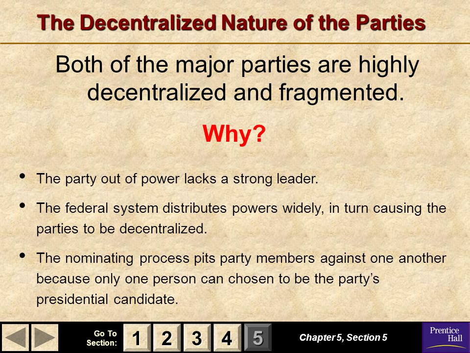 123 Go To Section: 4 5 The Decentralized Nature of the Parties Both of the major parties are highly decentralized and fragmented. Chapter 5, Section 5