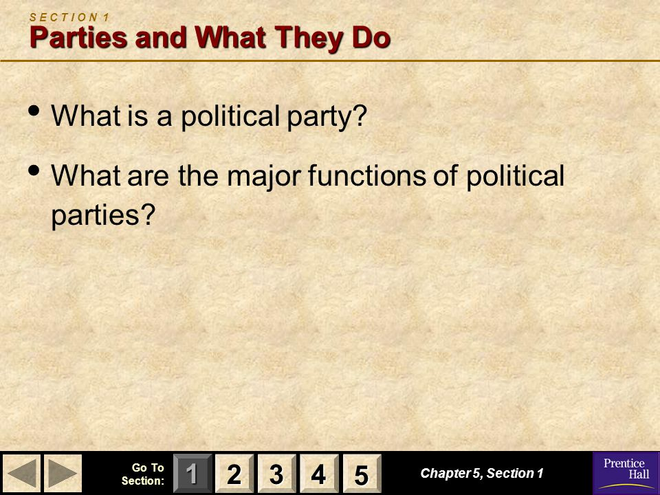 123 Go To Section: 4 5 Chapter 5, Section 1 Parties and What They Do S E C T I O N 1 Parties and What They Do What is a political party? What are the