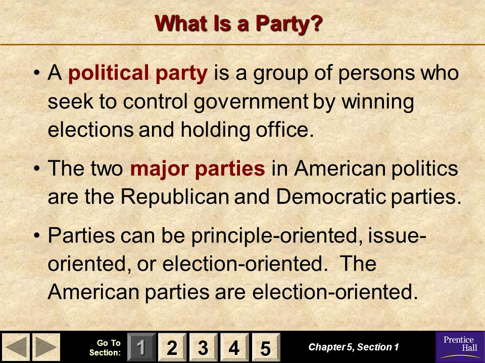 123 Go To Section: 4 5 What Is a Party? A political party is a group of persons who seek to control government by winning elections and holding office