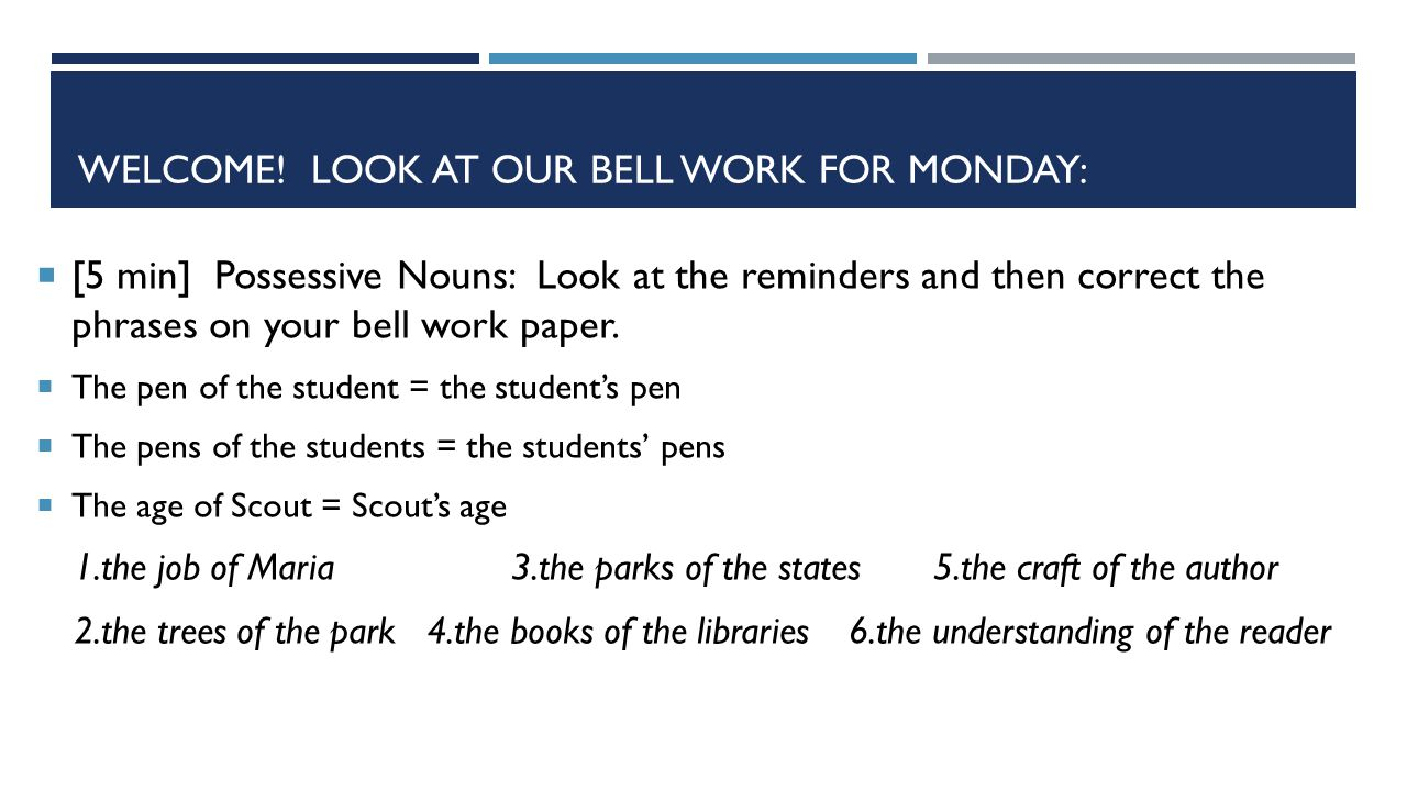 WELCOME! LOOK AT OUR BELL WORK FOR MONDAY:  [5 min] Possessive Nouns: Look at the reminders and then correct the phrases on your bell work paper.  T