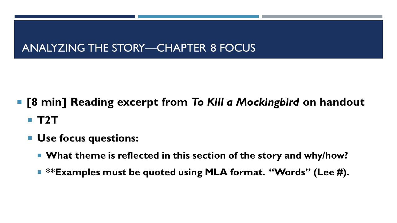 ANALYZING THE STORY—CHAPTER 8 FOCUS  [8 min] Reading excerpt from To Kill a Mockingbird on handout  T2T  Use focus questions:  What theme is reflected in this section of the story and why/how.