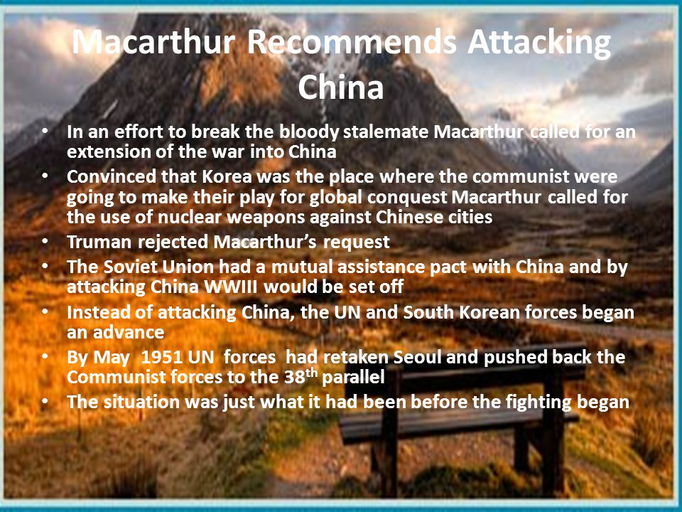 Macarthur Recommends Attacking China In an effort to break the bloody stalemate Macarthur called for an extension of the war into China Convinced that