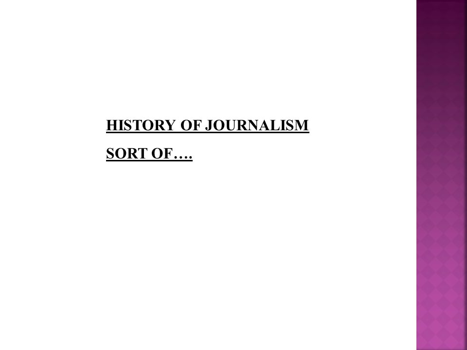 HISTORY OF JOURNALISM SORT OF….