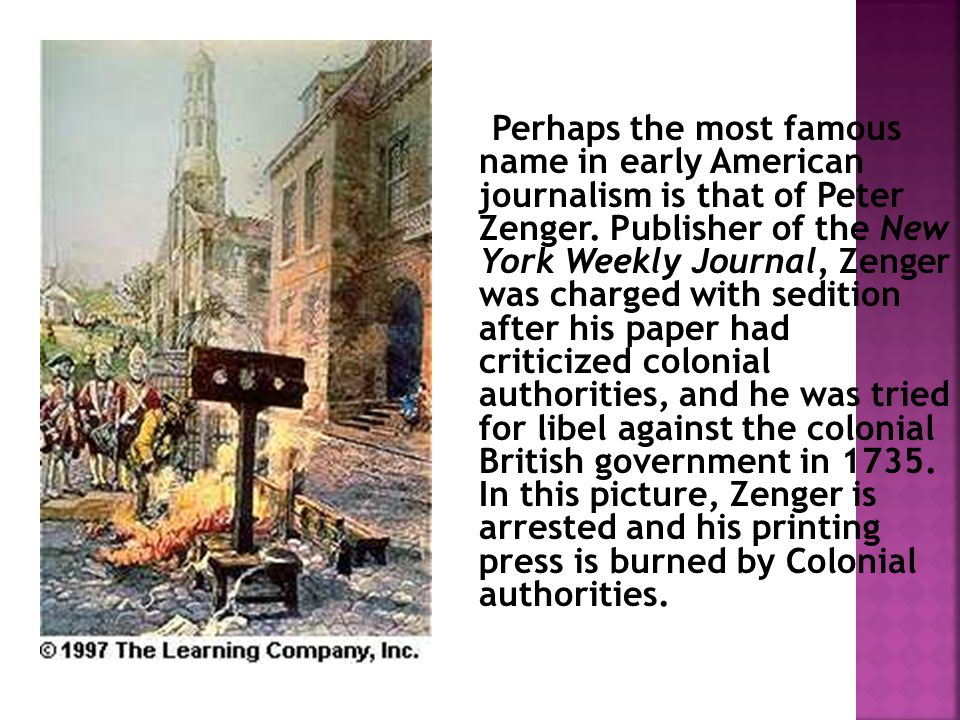 Perhaps the most famous name in early American journalism is that of Peter Zenger.