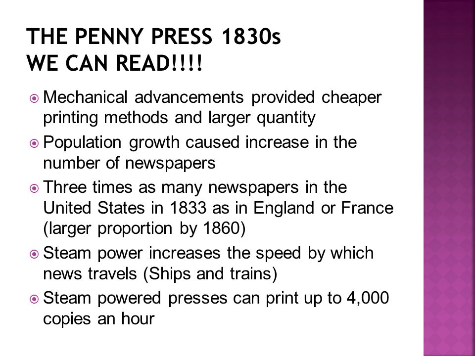  Mechanical advancements provided cheaper printing methods and larger quantity  Population growth caused increase in the number of newspapers  Three times as many newspapers in the United States in 1833 as in England or France (larger proportion by 1860)  Steam power increases the speed by which news travels (Ships and trains)  Steam powered presses can print up to 4,000 copies an hour