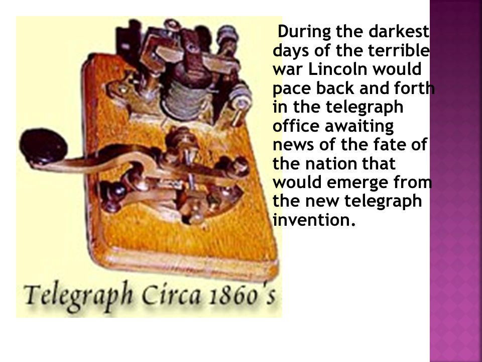 During the darkest days of the terrible war Lincoln would pace back and forth in the telegraph office awaiting news of the fate of the nation that would emerge from the new telegraph invention.