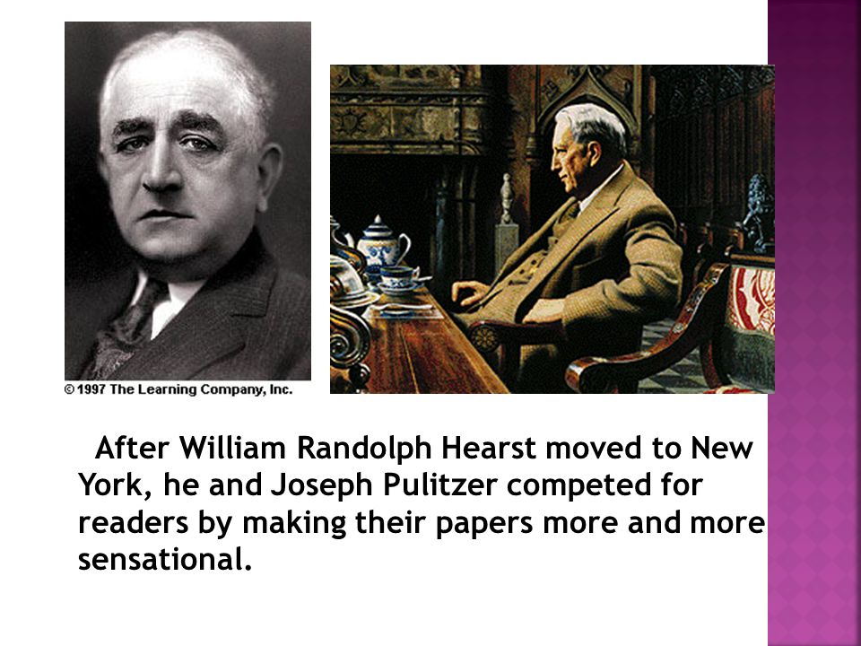 After William Randolph Hearst moved to New York, he and Joseph Pulitzer competed for readers by making their papers more and more sensational.