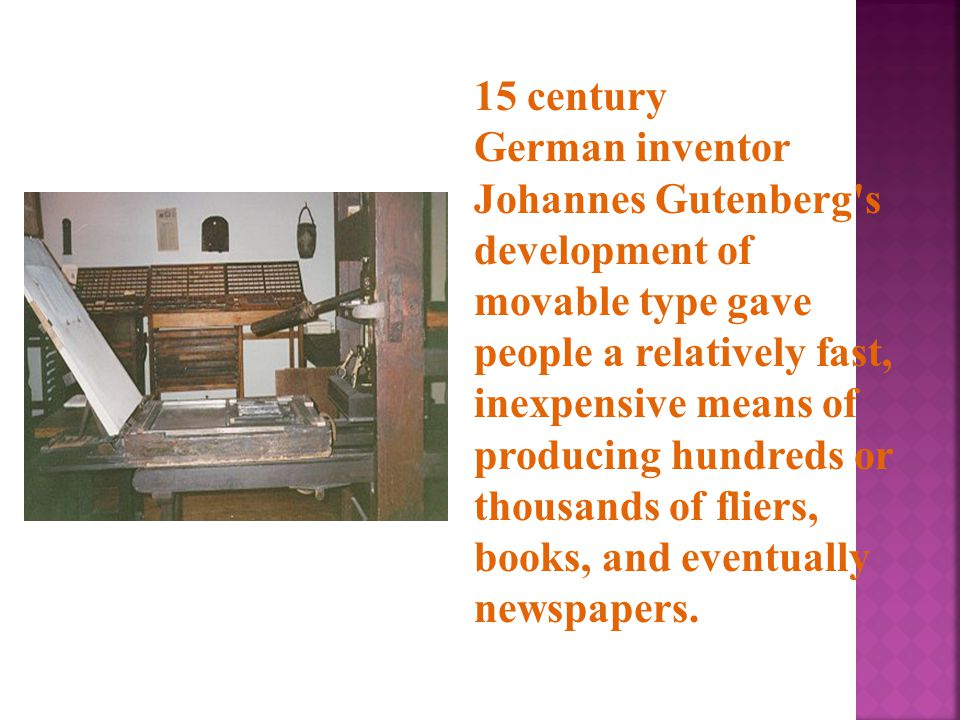15 century German inventor Johannes Gutenberg s development of movable type gave people a relatively fast, inexpensive means of producing hundreds or thousands of fliers, books, and eventually newspapers.