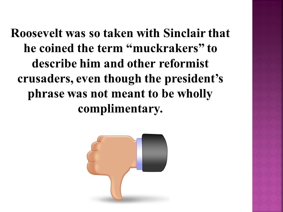 Roosevelt was so taken with Sinclair that he coined the term muckrakers to describe him and other reformist crusaders, even though the president's phrase was not meant to be wholly complimentary.
