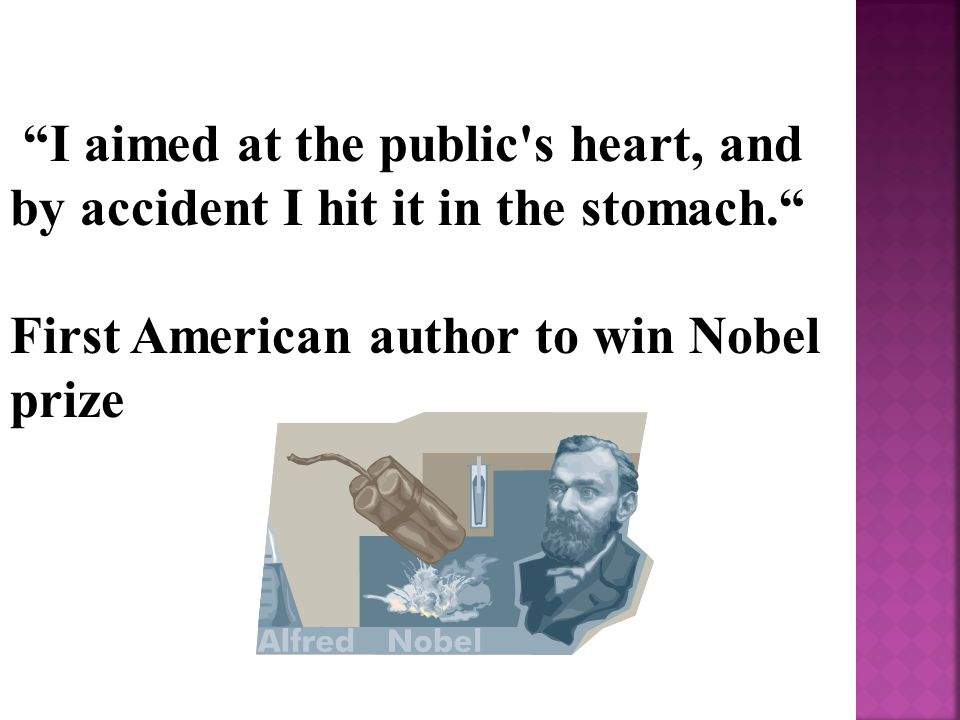 I aimed at the public s heart, and by accident I hit it in the stomach. First American author to win Nobel prize