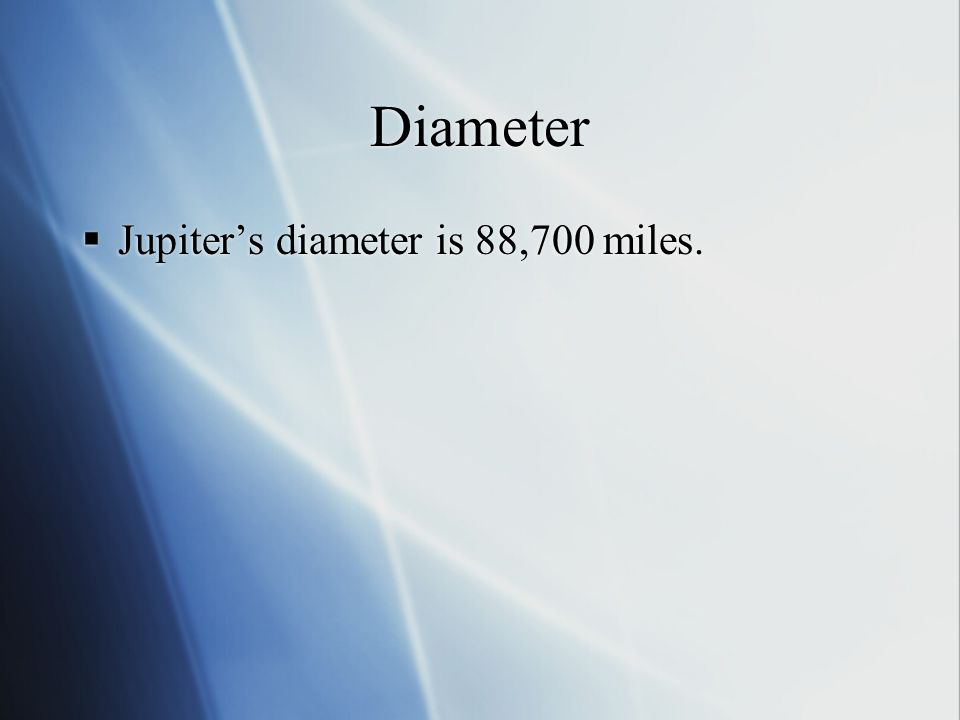 Diameter  Jupiter's diameter is 88,700 miles.