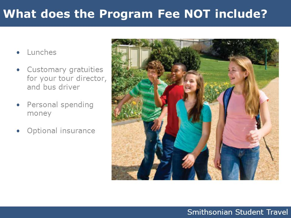 What does the Program Fee NOT include? Lunches Customary gratuities for your tour director, and bus driver Personal spending money Optional insurance