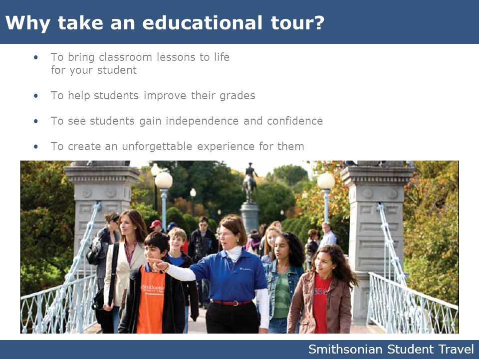 Smithsonian Student Travel Why take an educational tour? To bring classroom lessons to life for your student To help students improve their grades To