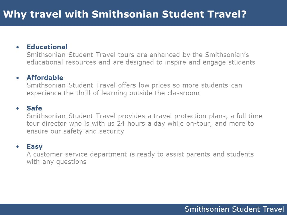 Educational Smithsonian Student Travel tours are enhanced by the Smithsonian's educational resources and are designed to inspire and engage students A