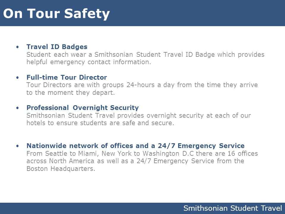 On Tour Safety Travel ID Badges Student each wear a Smithsonian Student Travel ID Badge which provides helpful emergency contact information. Full-tim