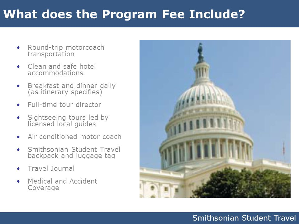 What does the Program Fee Include? Round-trip motorcoach transportation Clean and safe hotel accommodations Breakfast and dinner daily (as itinerary s