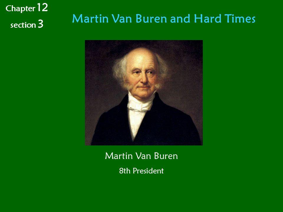 Martin Van Buren and Hard Times Chapter 12 section 3 Martin Van Buren 8th President