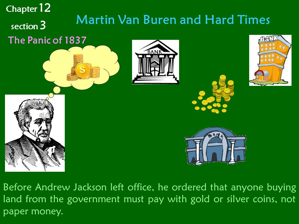 Martin Van Buren and Hard Times Chapter 12 section 3 The Panic of 1837 BANK Before Andrew Jackson left office, he ordered that anyone buying land from the government must pay with gold or silver coins, not paper money.