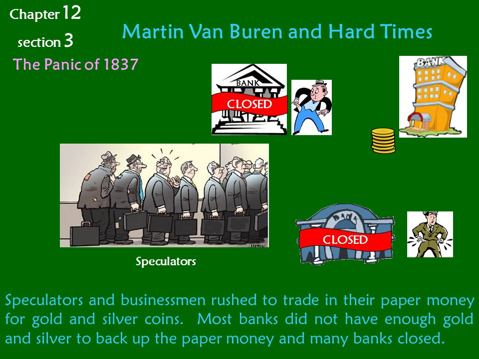 Martin Van Buren and Hard Times Chapter 12 section 3 The Panic of 1837 BANK Speculators and businessmen rushed to trade in their paper money for gold and silver coins.