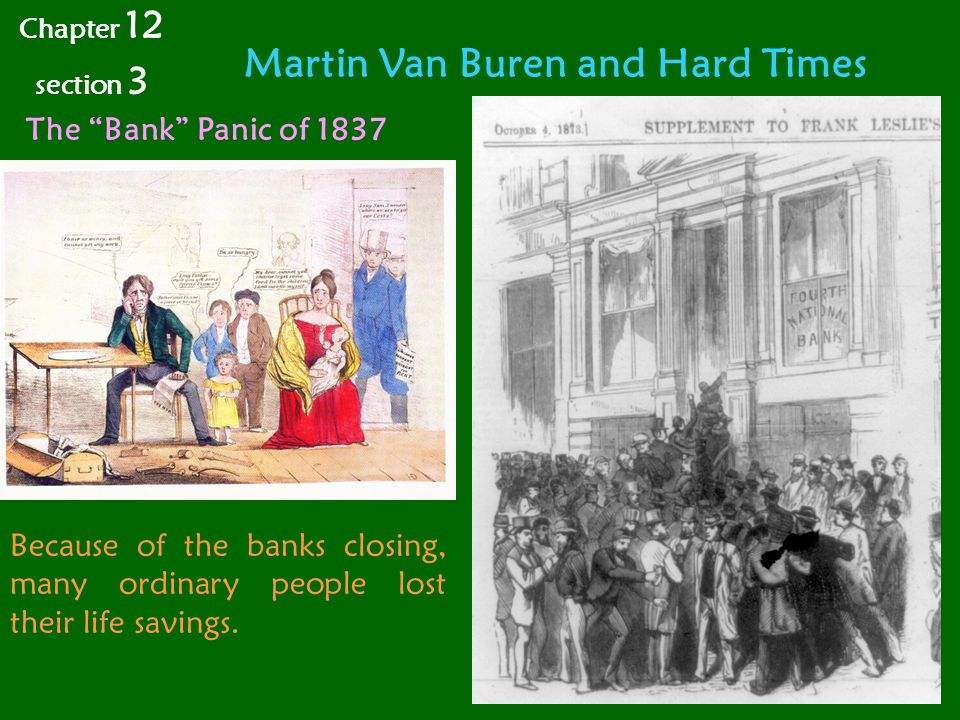 Martin Van Buren and Hard Times Chapter 12 section 3 The Bank Panic of 1837 Because of the banks closing, many ordinary people lost their life savings.