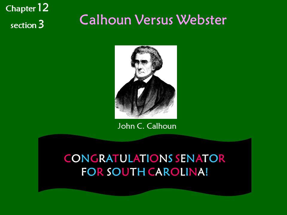 Calhoun Versus Webster Chapter 12 section 3 John C. Calhoun CONGRATULATIONS SENATOR FOR SOUTH CAROLINA!