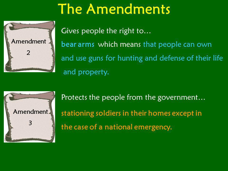 The Amendments Amendment 2 Gives people the right to… bear arms which means that people can own and use guns for hunting and defense of their life and