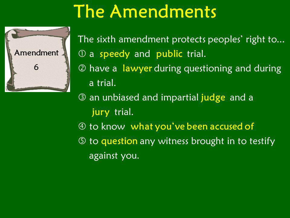 The Amendments Amendment 6 The sixth amendment protects peoples' right to...  a speedy and public trial.  have a lawyer during questioning and durin