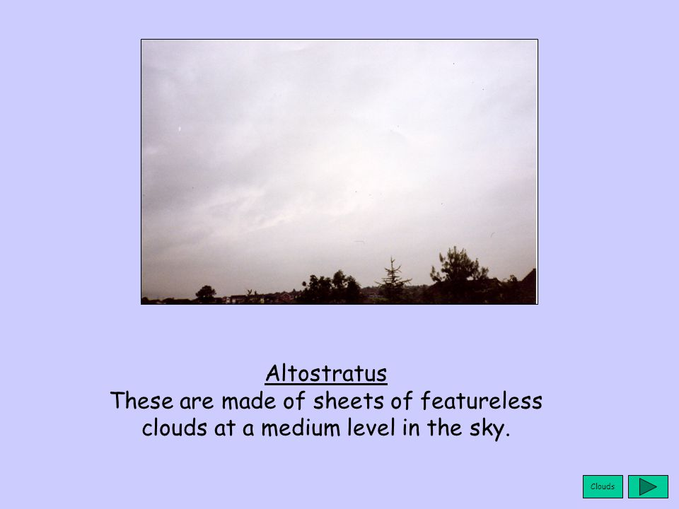 Clouds Altostratus These are made of sheets of featureless clouds at a medium level in the sky.