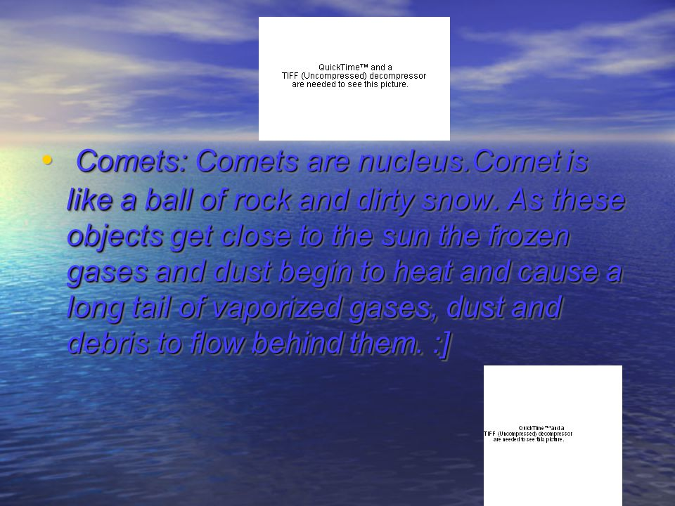 Comets: Comets are nucleus.Comet is like a ball of rock and dirty snow.