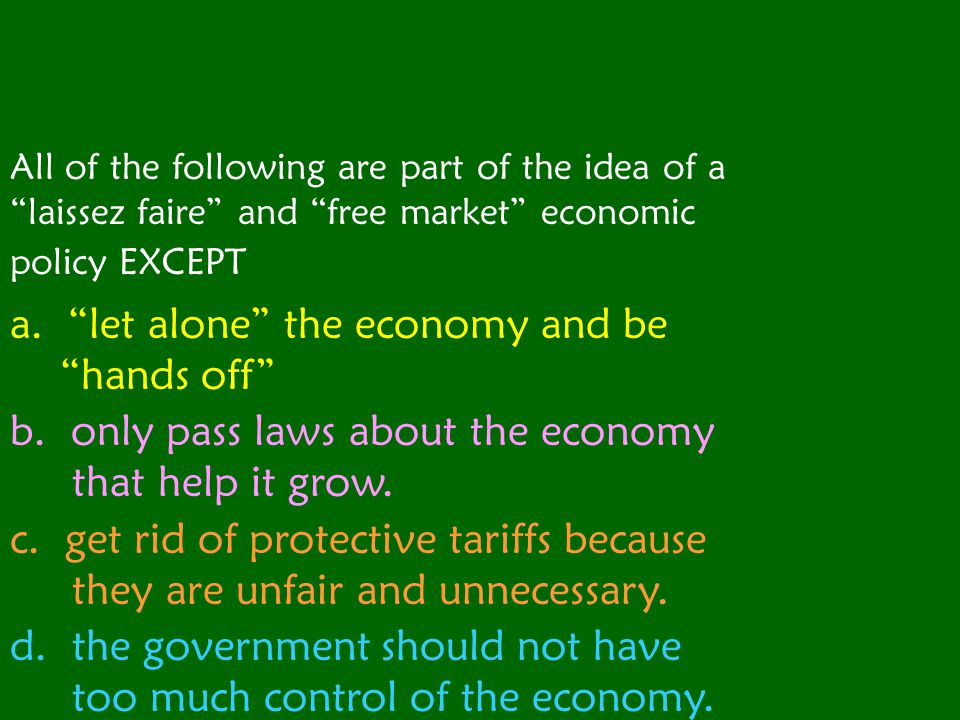All of the following are part of the idea of a laissez faire and free market economic policy EXCEPT a.