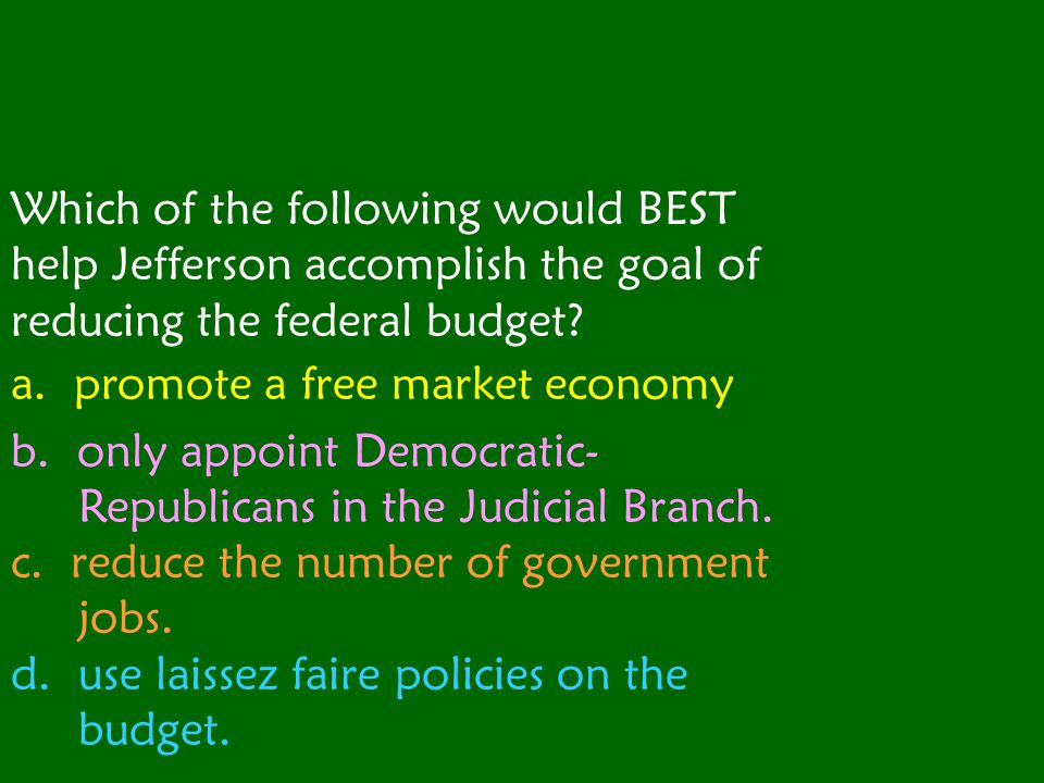 Which of the following would BEST help Jefferson accomplish the goal of reducing the federal budget.