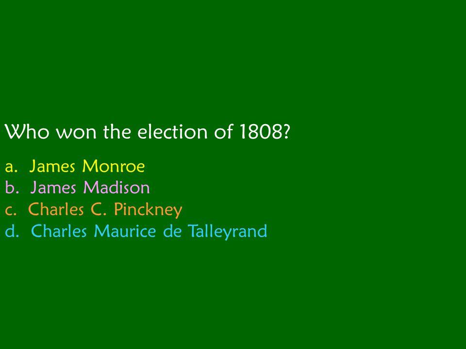 Who won the election of 1808.a. James Monroe b. James Madison c.