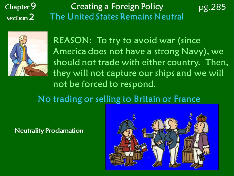 The United States Remains Neutral No trading or selling to Britain or France Chapter 9 section 2 pg.285 Creating a Foreign Policy REASON: To try to av