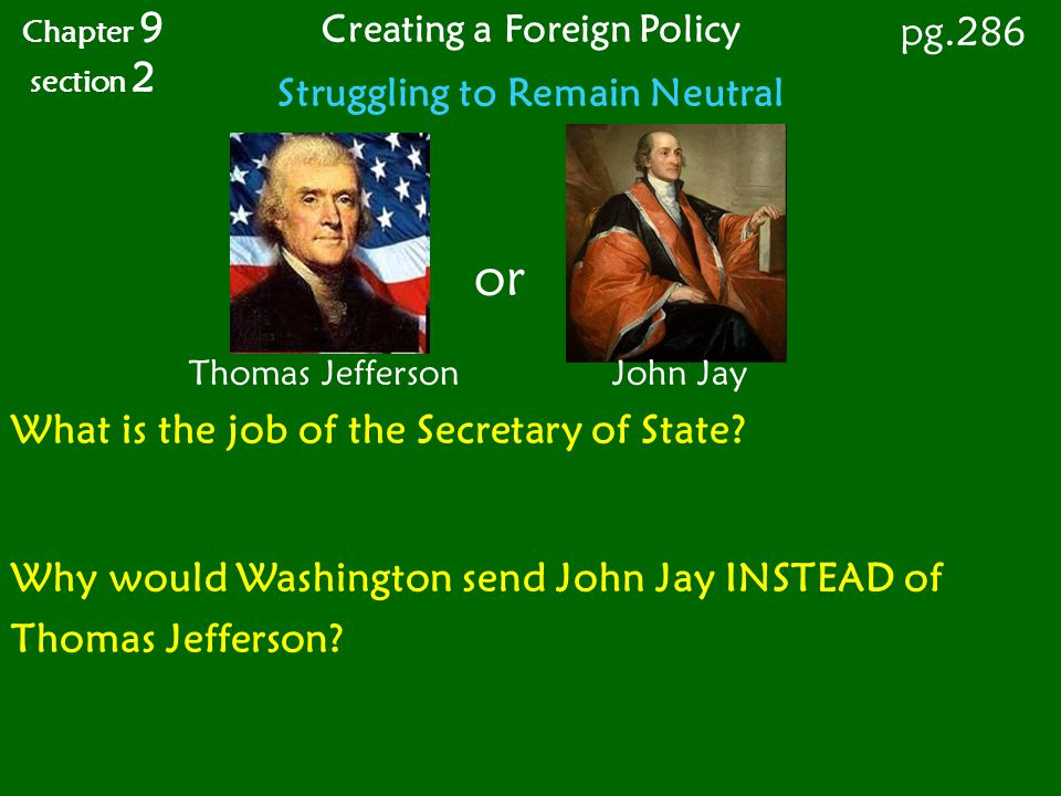 Struggling to Remain Neutral What is the job of the Secretary of State? Why would Washington send John Jay INSTEAD of Thomas Jefferson? Chapter 9 sect