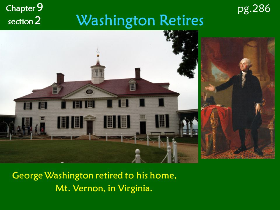Washington Retires Chapter 9 section 2 pg.286 George Washington retired to his home, Mt. Vernon, in Virginia.