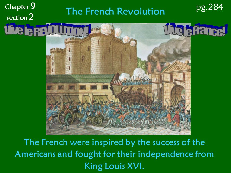 The French Revolution The French were inspired by the success of the Americans and fought for their independence from King Louis XVI. Chapter 9 sectio