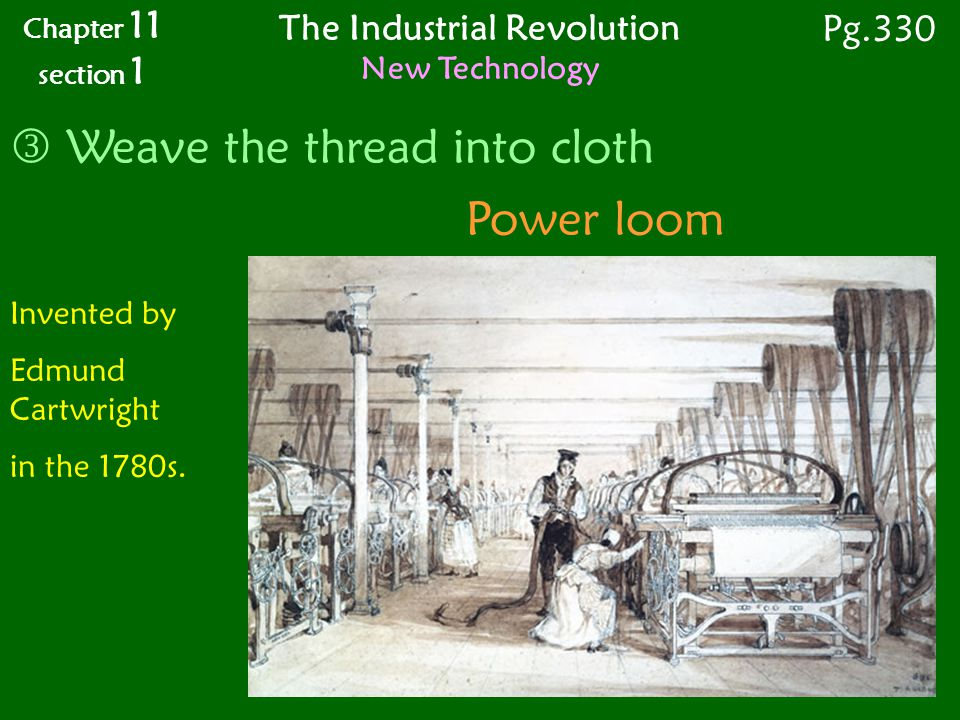 Power loom Weave the thread into cloth Chapter 11 section 1 Pg.330 The Industrial Revolution New Technology Invented by Edmund Cartwright in the 1780s.