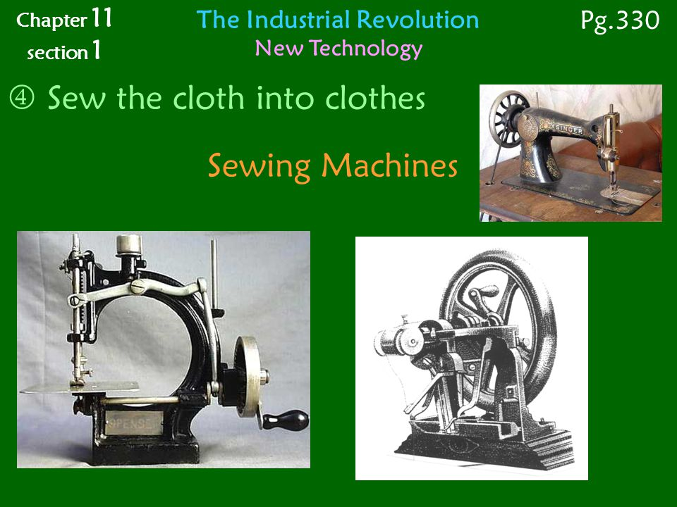 Sewing Machines  Sew the cloth into clothes Chapter 11 section 1 Pg.330 The Industrial Revolution New Technology