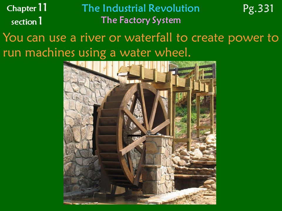 You can use a river or waterfall to create power to run machines using a water wheel.