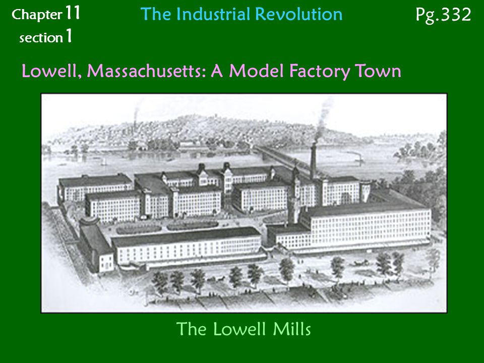 The Lowell Mills Lowell, Massachusetts: A Model Factory Town Chapter 11 section 1 Pg.332 The Industrial Revolution